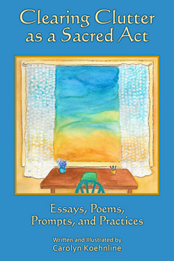 Visit www.ClearingClutterAsASacredAct.com to learn more about Carolyn Koehnline's highly acclaimed book, Clearing Clutter as a Sacred Act.